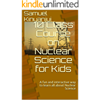 10 Class Course on Nuclear Science for Kids: A fun and interactive way to learn all about Nuclear Science (Kids' Science  Book 1)