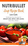 Nutribullet Soup Recipe Book: Low Carb Nutribullet Soup Recipes for Weight Loss, Detox, Anti-Aging & So Much More! (Recipes for a Healthy Life Book 3)