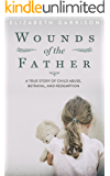 Wounds of the Father: A True Story of Child Abuse, Betrayal, and Redemption