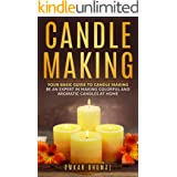 Candle Making: Your Basic Guide to Candle Making: Be an Expert in Making Colorful and Aromatic Candles At Home