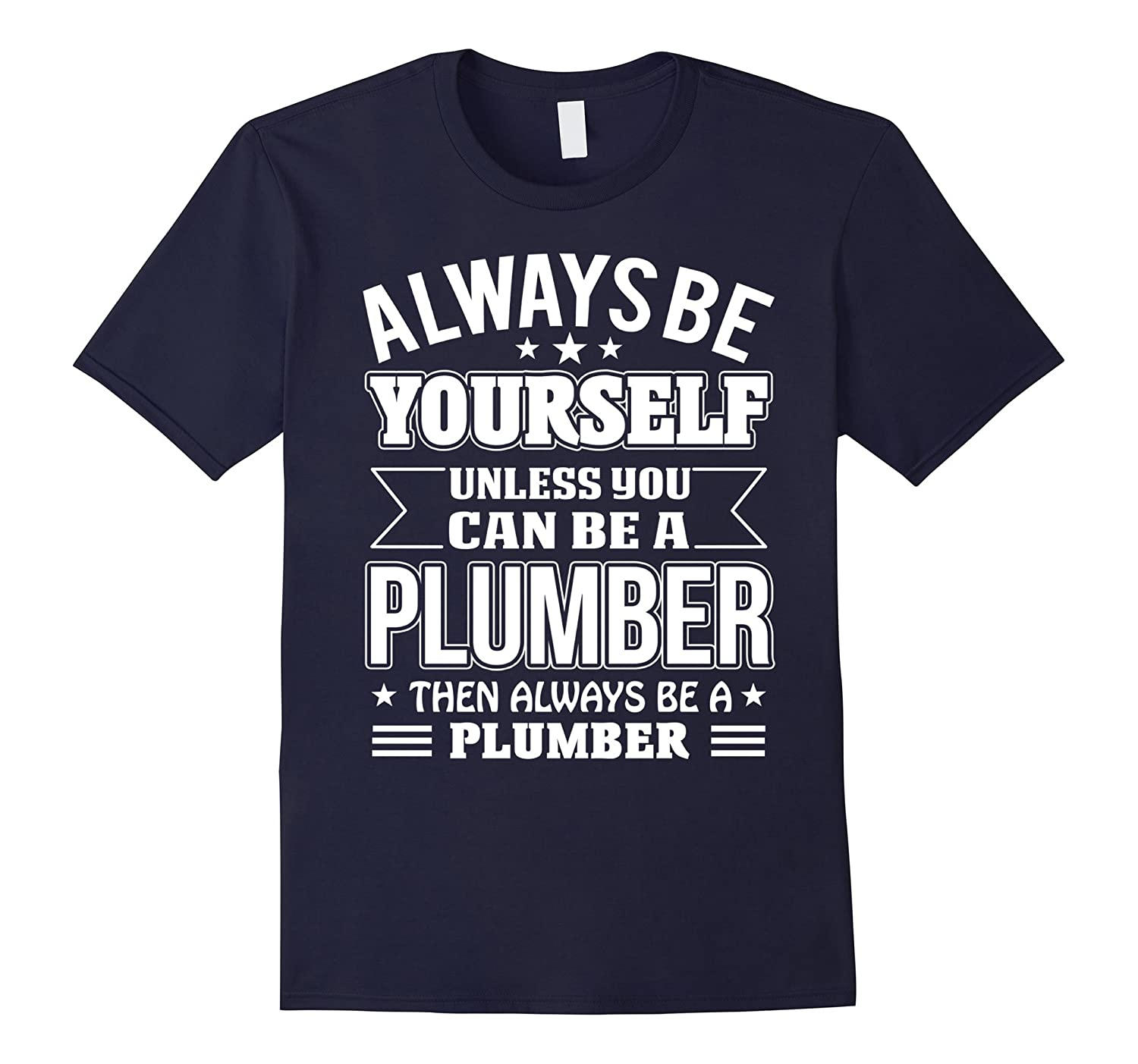 Always Be Yourself Unless You Can Be A Plumber T-shirt-TD