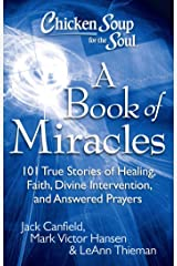 Chicken Soup for the Soul: A Book of Miracles: 101 True Stories of Healing, Faith, Divine Intervention, and Answered Prayers Kindle Edition
