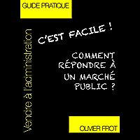 Comment répondre à un marché public?: seconde version mise à jour avec la nouvelle réglementation 2016 (C'est facile!)