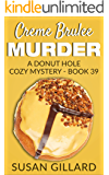 Creme Brulee Murder: A Donut Hole Cozy - Book 39 (A Donut Hole Cozy Mystery)