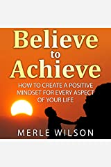 Believe to Achieve: How to Create a Positive Mindset for Every Aspect of Your Life Audible Audiobook