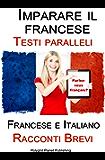 Imparare il francese - Testi paralleli - Racconti Brevi (Francese   Italiano) Bilingue (Italian Edition)