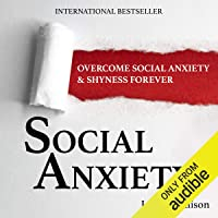 Social Anxiety: Overcome Social Anxiety & Shyness Forever