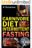Carnivore Diet Intermittent Fasting: Increase Your Focus, Performance, Weight Loss, and Longevity Combining Two Powerful Methods for Optimal Health