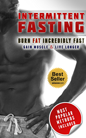 Intermittent Fasting: Burn Fat Incredibly Fast; Gain Muscle and Live Longer With Intermittent Fasting (Intermittent fasting; Fasting diet; Intermittent Fasting For Beginners)