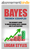 Bayes Theorem Examples: The Beginner's Guide to Understanding Bayes Theorem and its Applications (English Edition)