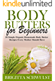 Body Butters for Beginners: 30 Simple Organic Homemade Body Butter Recipes Every Mother Should Have (The Herbal Homemaker Book 1)