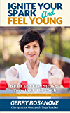 Ignite Your Spark and Feel Young: Six Fast and Easy Steps to Turn Back the Clock