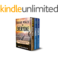 Solar Power For Everyone: Unlocking The Keys To Solar Power - From The Beginner, The DIYer, Or The Advanced Person (THREE BOOKS IN ONE)