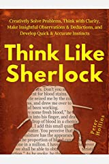 Think Like Sherlock: Creatively Solve Problems, Think with Clarity, Make Insightful Observations & Deductions, and Develop Quick & Accurate Instincts Kindle Edition