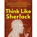 Think Like Sherlock: Creatively Solve Problems, Think with Clarity, Make Insightful Observations & Deductions, and Develop Qu