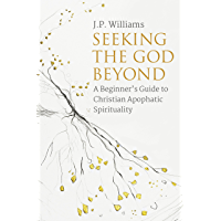 Seeking the God Beyond: A Beginner's Guide to Christian Apophatic Spirituality