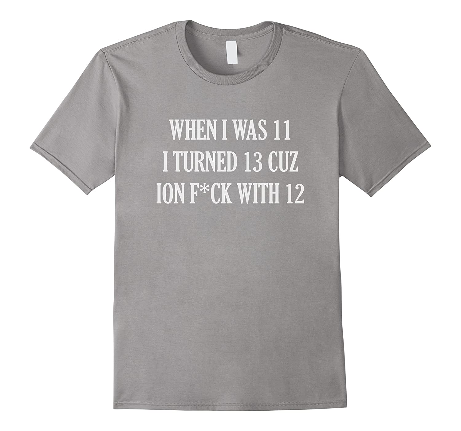 When I Was 11 I Turned 13 Cuz Ion Fck With 12 T Shirt-PL
