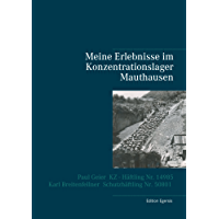 Meine Erlebnisse im Konzentrationslager Mauthausen: Paul Geier - KZ - Häftling  Nr. 14985, Karl Breitenfellner  - Schutzhäftling  Nr. 50801
