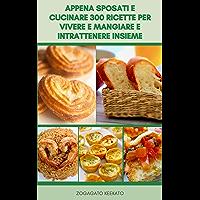 Appena Sposati E Cucinare 300 Ricette Per Vivere E Mangiare E Intrattenere Insieme : Ricette Per Cena, Dessert, Zuppe…