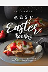 Splendid, Easy Easter Recipes: Simply the Best Cookbook of Springtime Dish Ideas! Kindle Edition