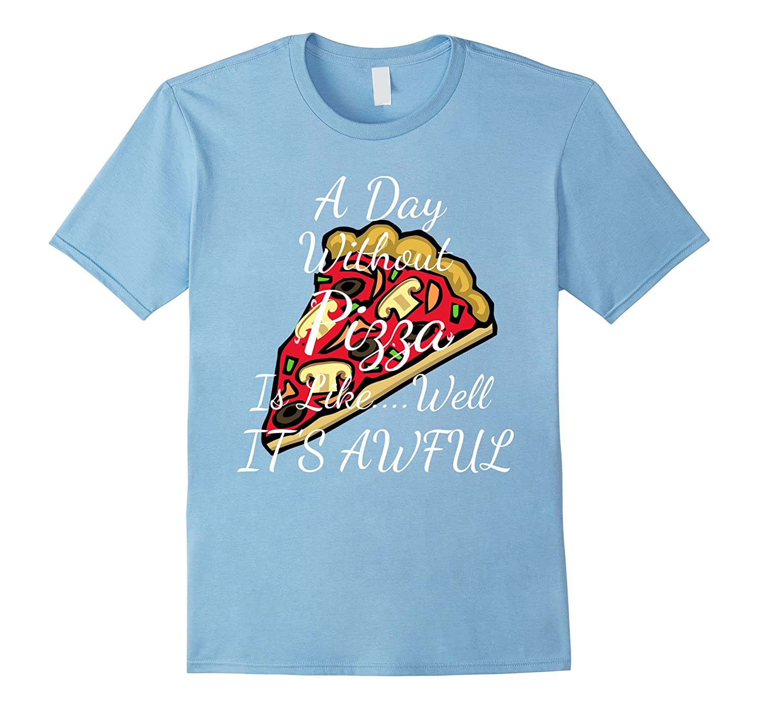 A Day Without Pizza is Like It's Awful T Shirt-Art