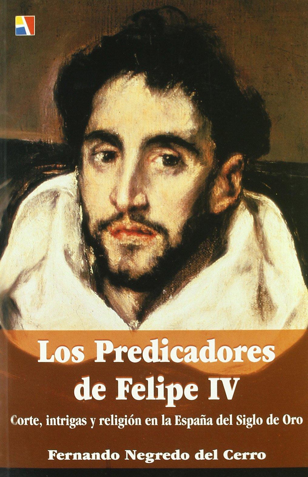 Los predicadores de Felipe IV : corte, intrigas y religión en la España del siglo de oro: Amazon.es: Negredo del Cerro, Fernando: Libros