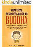 BUDDHISM: Practical Beginners Guide to Buddha: Learn the 8 Steps to Walk the Noble Path to Enlightenment & Find Inner Peace Using Meditation (Buddhism ... Inner Peace, Mindfulness) (English Edition)