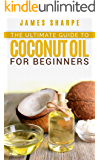 The Ultimate guide to Coconut Oil for beginners (Health and Wellness Book 1)