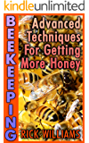Beekeeping: Advanced Techniques For Getting More Honey : (Backyard Beekeeping, Beekeeping Guide)