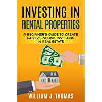 Investing in Rental Properties: A Beginner's Guide to Create Passive Income Investing in Real Estate (English Edition)