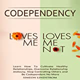 "Codependency - ""Loves Me, Loves Me Not"": Learn How to Cultivate Healthy Relationships, Overcome Relationship Jealousy, Stop Controlling Othersand Be Codependent No More"