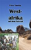 Westafrika mit dem Fahrrad: Mit dem Rad durch Marokko, Mauretanien, Senegal, Mali, Burkina Faso und Togo