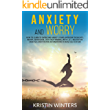 Anxiety and Worry: How to learn to overcome anxiety, fears, intrusive thoughts, worry, depression, stop overthinking…