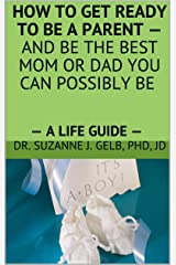 How To Get Ready To Be A Parent — And Be The Best Mom Or Dad You Can Possibly Be.: — A Life Guide — Kindle Edition