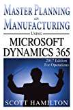 Master Planning in Manufacturing using Microsoft Dynamics 365 for Operations: 2017 Edition