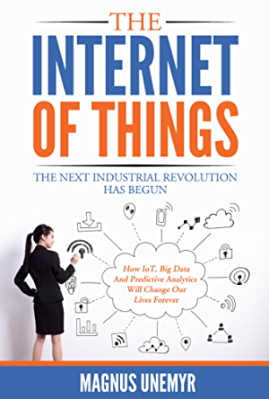 The Internet of Things � The Next Industrial Revolution Has Begun: How IoT; big data; predictive analytics; machine learning and AI  will change our lives forever