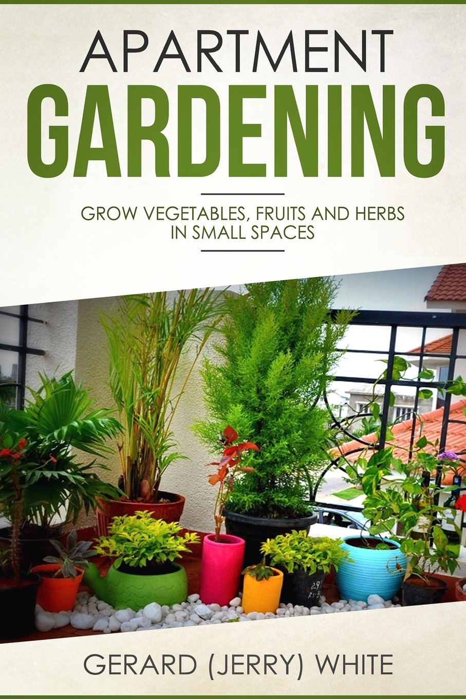 Apartment Gardening: Grow vegetables, fruits, and herbs in small ...