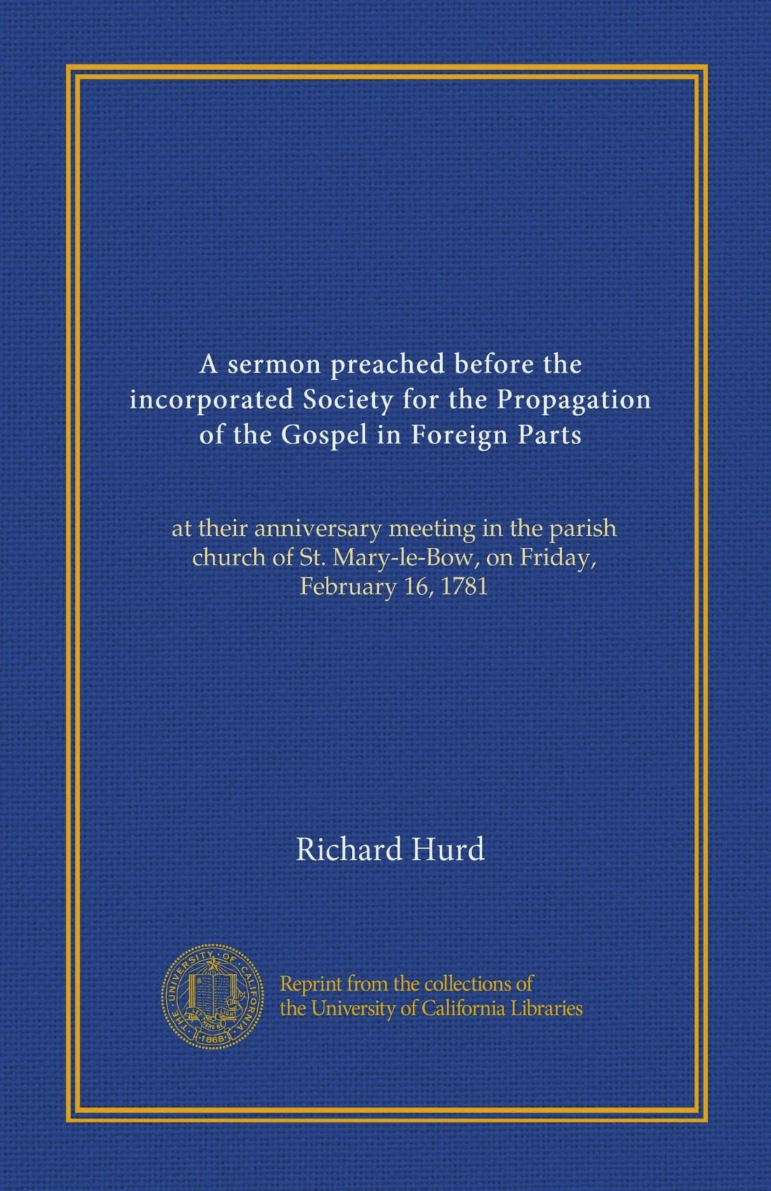 Download A sermon preached before the incorporated Society for the Propagation of the Gospel in Foreign Parts: at their anniversary meeting in the parish church of St. Mary-le-Bow, on Friday, February 16, 1781 PDF