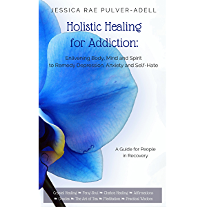 Holistic Healing for Drug & Alcohol Addiction: Enlivening Body, Mind and Spirit to Remedy Depression, Anxiety and Self…