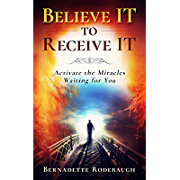 Believe It to Receive It : Activate the Miracles Waiting for You