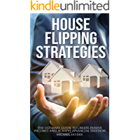 House Flipping Strategies: The Ultimate Guide to Create Passive Incomes and Achieve Financial Freedom