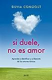 Si duele, no es amor: Aprende a identificar y a liberarte de los amores tóxicos
