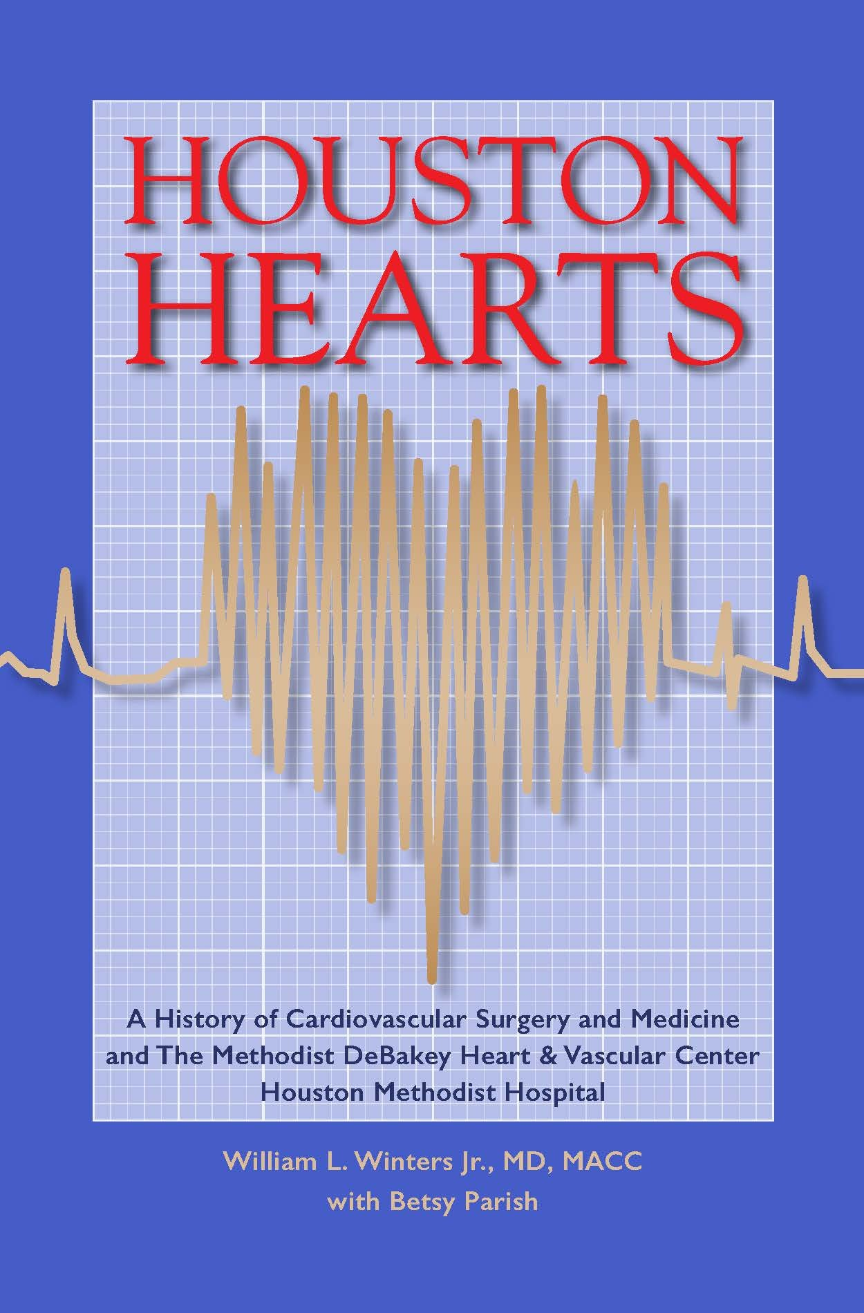 Houston Hearts: A History of Cardiovascular Surgery and Medicine and the  Methodist DeBakey Heart and Vascular Center at Houston Methodist Hospital:  William ...