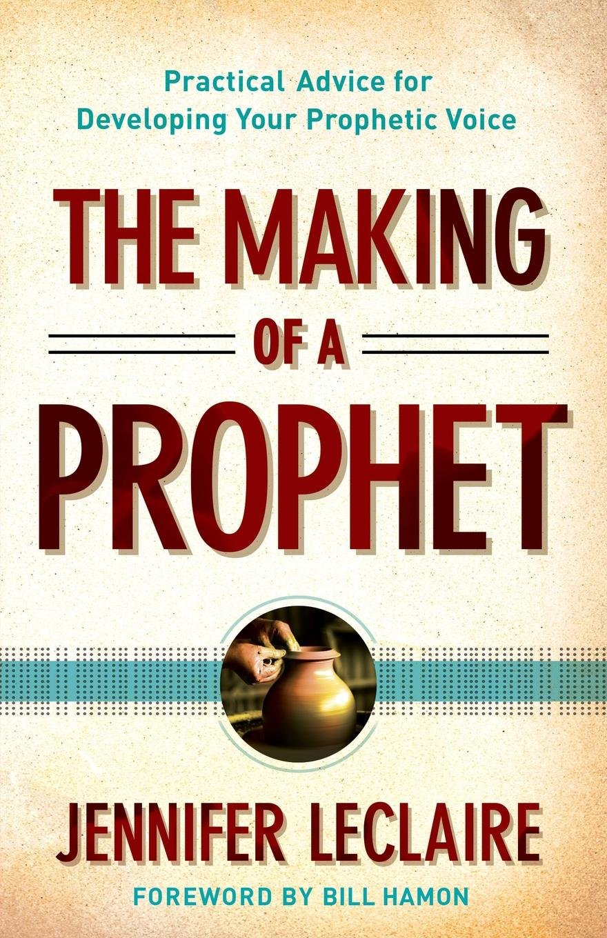 The Making of a Prophet: Practical Advice for Developing Your Prophetic  Voice: Jennifer LeClaire, Bill Hamon: 0884780296736: Amazon.com: Books