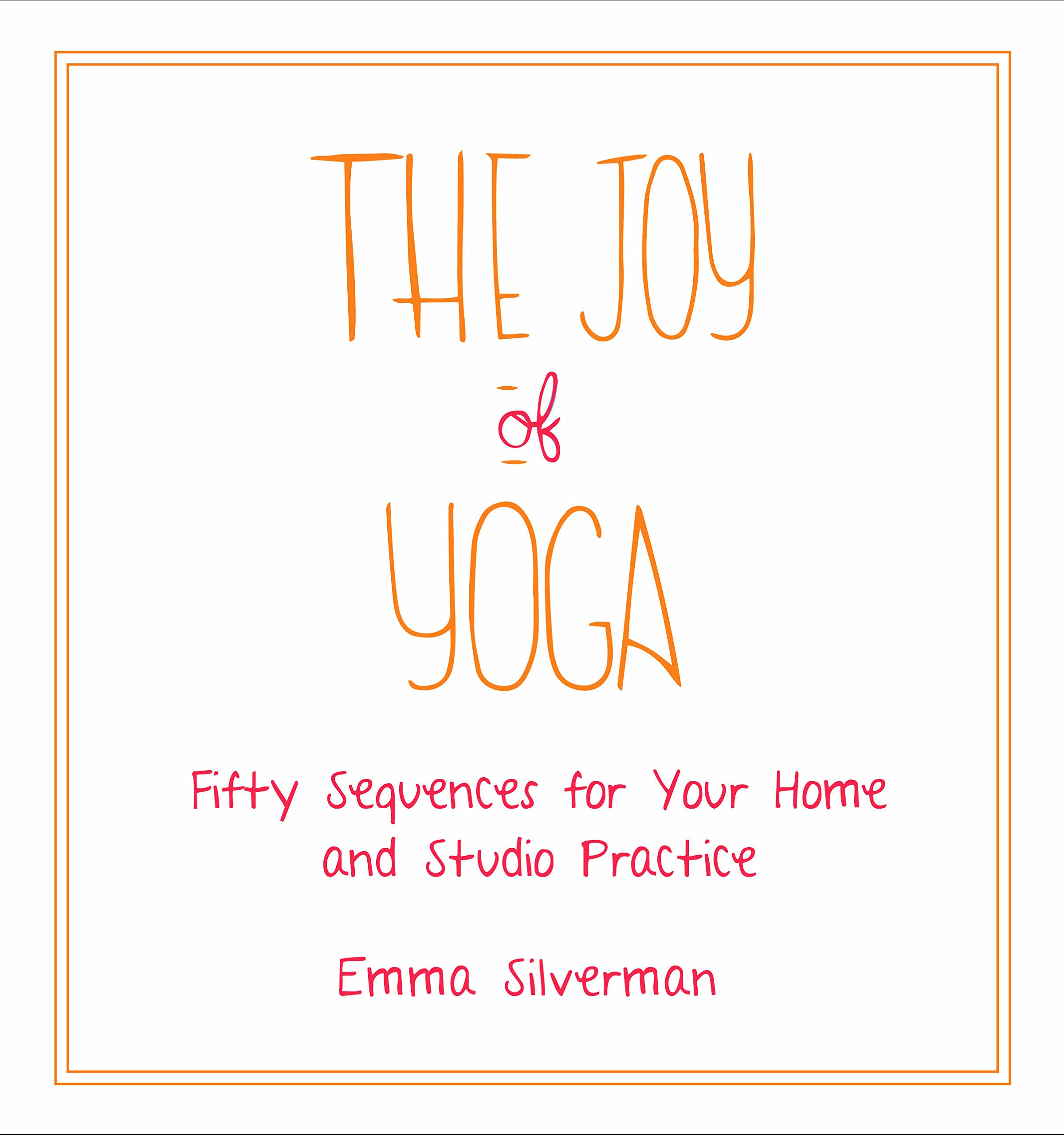 The Joy of Yoga: Fifty Sequences for Your Home and Studio Practice: Emma  Silverman: 9781510723931: Amazon.com: Books