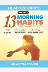 Healthy Habits Vol 1: The 13 Morning Habits That Can Help You to Lose Weight, Feel More Energized & Live A Healthier Life! Kindle Edition