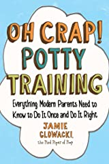 Oh Crap! Potty Training: Everything Modern Parents Need to Know to Do It Once and Do It Right (Oh Crap Parenting Book 1) Kindle Edition