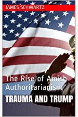 Trauma and Trump: The Rise of Amish Authoritarianism Kindle Edition