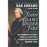John Adams Under Fire: The Founding Father's Fight for Justice in the Boston Massacre Murder Trial