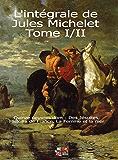 L'intégrale de Jules Michelet Tome I/II: Quinze oeuvres dont : Des Jésuites, Histoire de France, La Femme et la mer